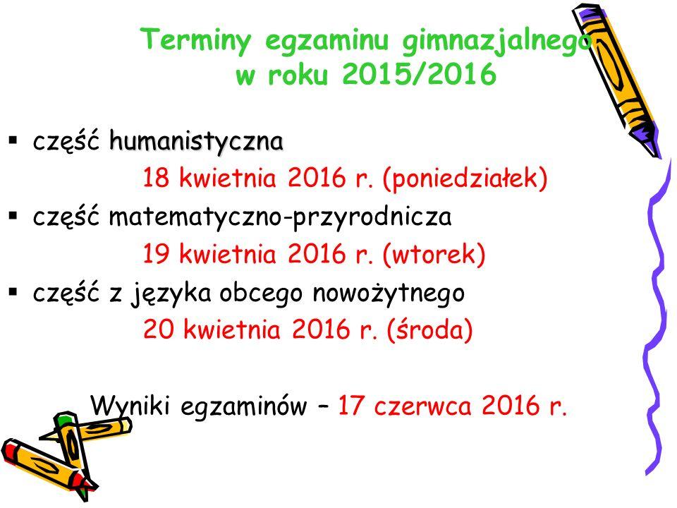 Terminy egzaminu gimnazjalnego w roku 2015/2016 humanistyczna  część humanistyczna 18 kwietnia 2016 r. (poniedziałek)  część matematyczno-przyrodnic