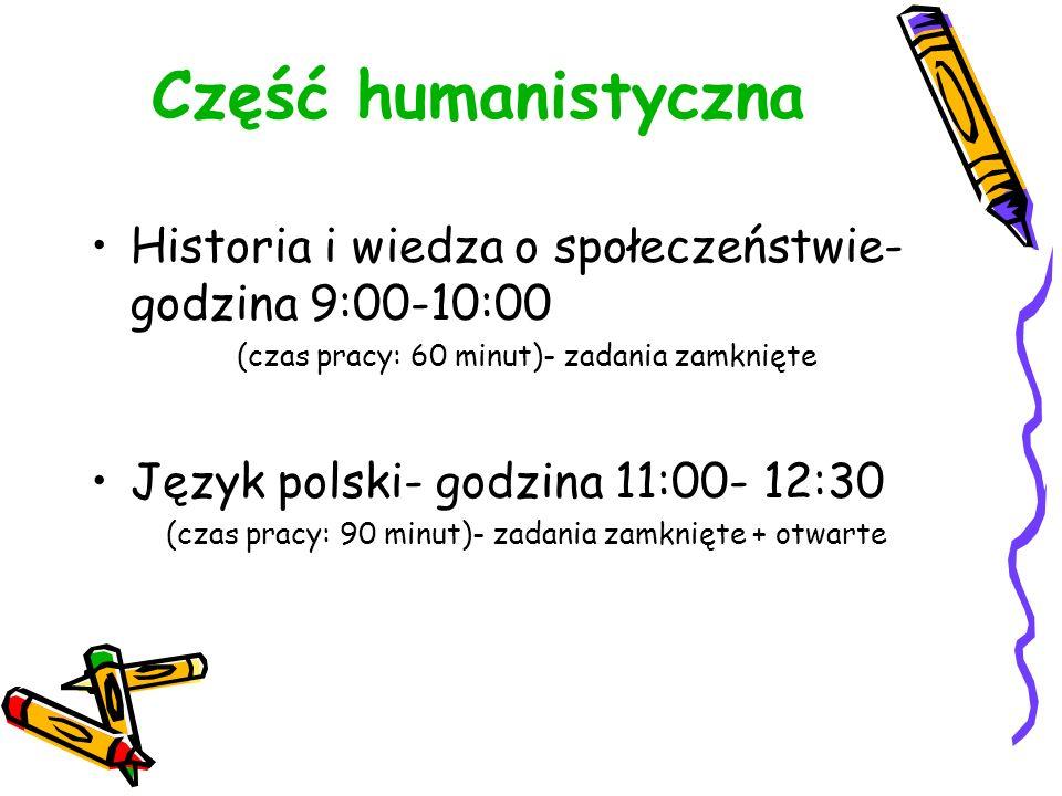 Część humanistyczna Historia i wiedza o społeczeństwie- godzina 9:00-10:00 (czas pracy: 60 minut)- zadania zamknięte Język polski- godzina 11:00- 12:30 (czas pracy: 90 minut)- zadania zamknięte + otwarte