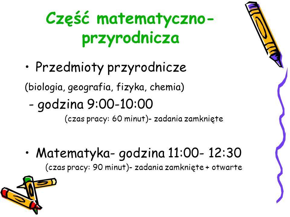 Część matematyczno- przyrodnicza Przedmioty przyrodnicze (biologia, geografia, fizyka, chemia) - godzina 9:00-10:00 (czas pracy: 60 minut)- zadania zamknięte Matematyka- godzina 11:00- 12:30 (czas pracy: 90 minut)- zadania zamknięte + otwarte