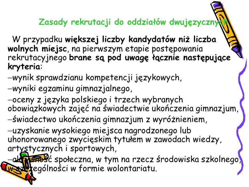 Zasady rekrutacji do oddziałów dwujęzycznych W przypadku większej liczby kandydatów niż liczba wolnych miejsc, na pierwszym etapie postępowania rekrutacyjnego brane są pod uwagę łącznie następujące kryteria:  wynik sprawdzianu kompetencji językowych,  wyniki egzaminu gimnazjalnego,  oceny z języka polskiego i trzech wybranych obowiązkowych zajęć na świadectwie ukończenia gimnazjum,  świadectwo ukończenia gimnazjum z wyróżnieniem,  uzyskanie wysokiego miejsca nagrodzonego lub uhonorowanego zwycięskim tytułem w zawodach wiedzy, artystycznych i sportowych,  aktywność społeczna, w tym na rzecz środowiska szkolnego, w szczególności w formie wolontariatu.
