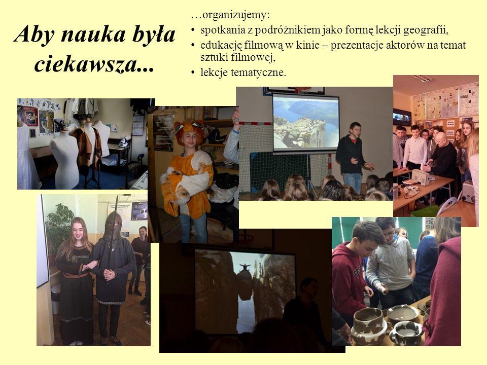 Aby nauka była ciekawsza... …organizujemy: spotkania z podróżnikiem jako formę lekcji geografii, edukację filmową w kinie – prezentacje aktorów na tem