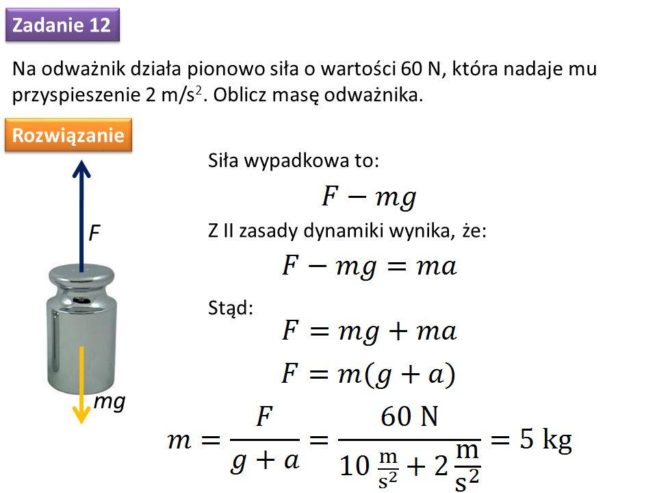 Zadanie 12 Na odważnik działa pionowo siła o wartości 60 N, która nadaje mu przyspieszenie 2 m/s 2. Oblicz masę odważnika. Rozwiązanie F mg Siła wypad