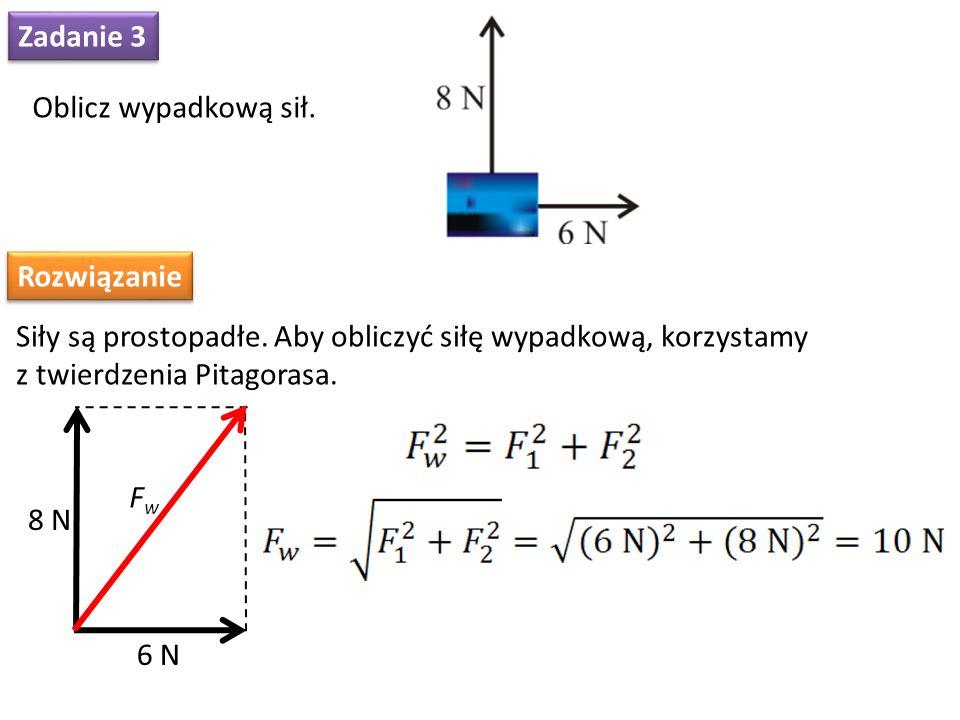 Zadanie 3 Oblicz wypadkową sił. Rozwiązanie Siły są prostopadłe. Aby obliczyć siłę wypadkową, korzystamy z twierdzenia Pitagorasa. FwFw 6 N 8 N