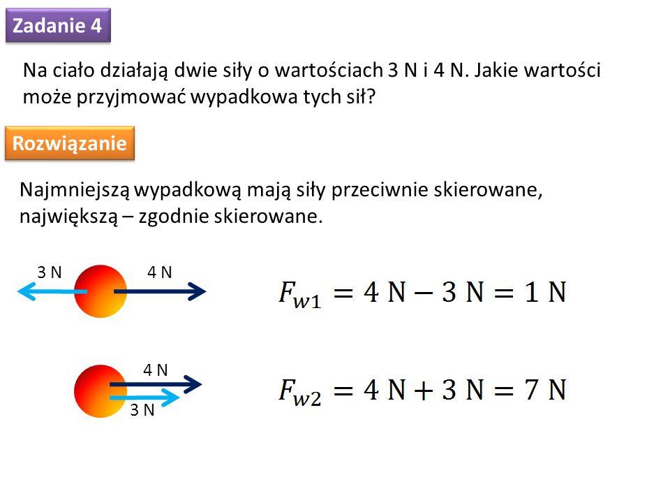 Zadanie 4 Na ciało działają dwie siły o wartościach 3 N i 4 N. Jakie wartości może przyjmować wypadkowa tych sił? Rozwiązanie Najmniejszą wypadkową ma