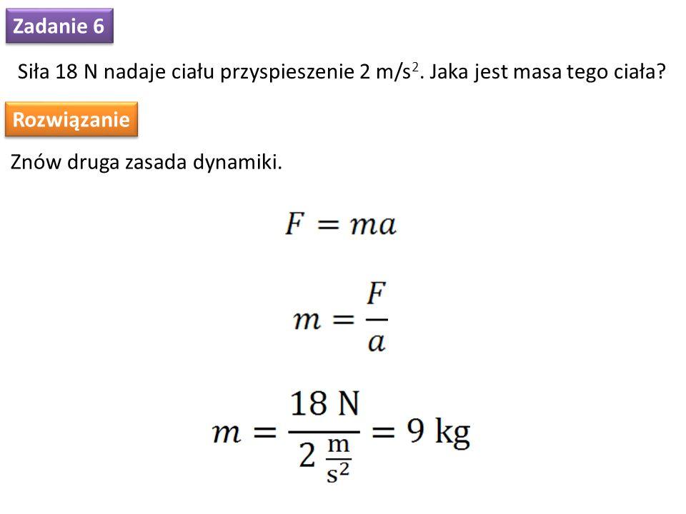 Zadanie 6 Siła 18 N nadaje ciału przyspieszenie 2 m/s 2. Jaka jest masa tego ciała? Rozwiązanie Znów druga zasada dynamiki.