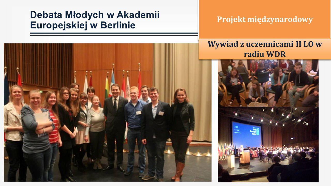 Debata Młodych w Akademii Europejskiej w Berlinie Projekt międzynarodowy Wywiad z uczennicami II LO w radiu WDR