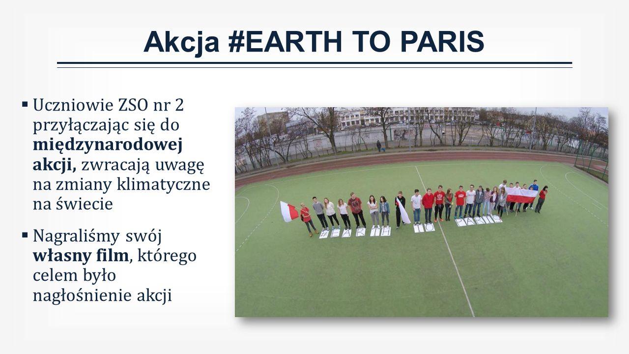 Akcja #EARTH TO PARIS  Uczniowie ZSO nr 2 przyłączając się do międzynarodowej akcji, zwracają uwagę na zmiany klimatyczne na świecie  Nagraliśmy swój własny film, którego celem było nagłośnienie akcji