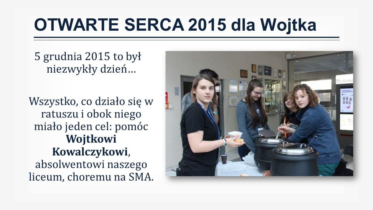 OTWARTE SERCA 2015 dla Wojtka 5 grudnia 2015 to był niezwykły dzień… Wszystko, co działo się w ratuszu i obok niego miało jeden cel: pomóc Wojtkowi Kowalczykowi, absolwentowi naszego liceum, choremu na SMA.