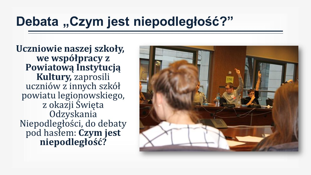 """Debata """"Czym jest niepodległość Uczniowie naszej szkoły, we współpracy z Powiatową Instytucją Kultury, zaprosili uczniów z innych szkół powiatu legionowskiego, z okazji Święta Odzyskania Niepodległości, do debaty pod hasłem: Czym jest niepodległość"""