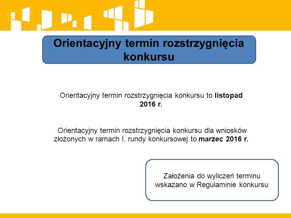 Orientacyjny termin rozstrzygnięcia konkursu Orientacyjny termin rozstrzygnięcia konkursu to listopad 2016 r.