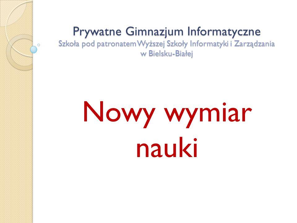 Prywatne Gimnazjum Informatyczne Szkoła pod patronatem Wyższej Szkoły Informatyki i Zarządzania w Bielsku-Białej Nowy wymiar nauki
