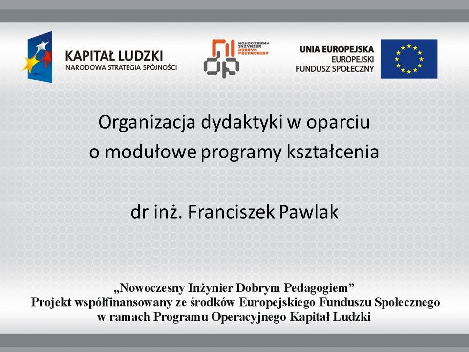 Organizacja dydaktyki w oparciu o modułowe programy kształcenia dr inż. Franciszek Pawlak