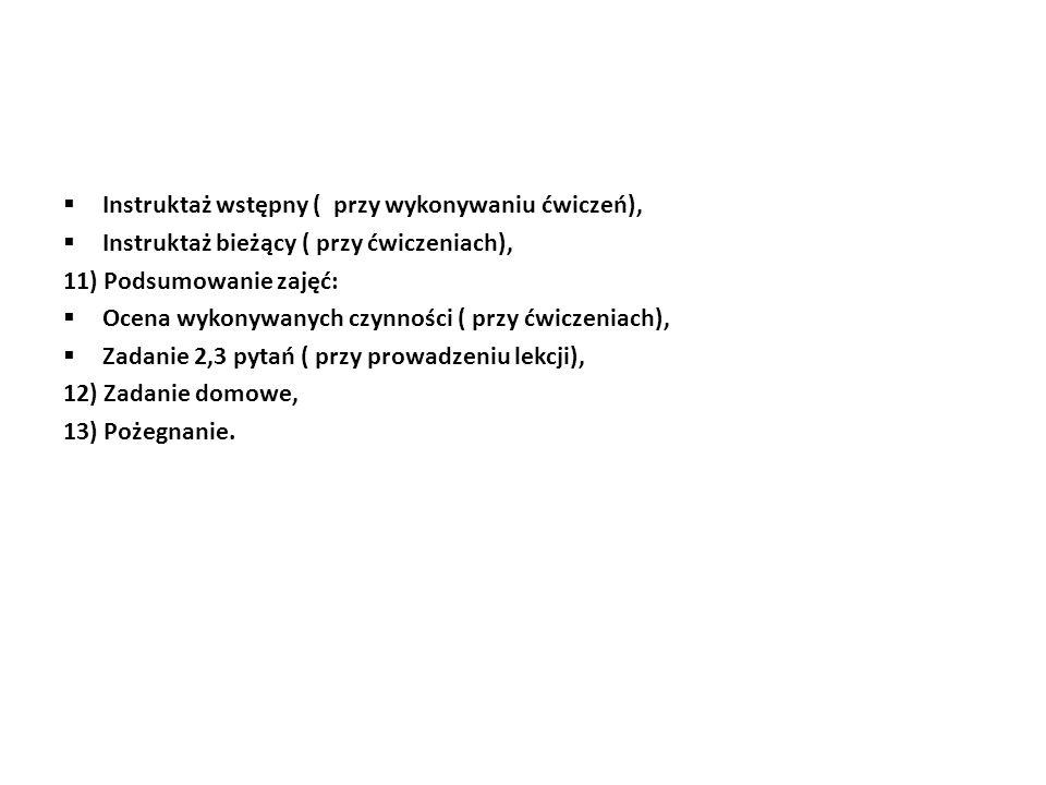  Instruktaż wstępny ( przy wykonywaniu ćwiczeń),  Instruktaż bieżący ( przy ćwiczeniach), 11) Podsumowanie zajęć:  Ocena wykonywanych czynności ( przy ćwiczeniach),  Zadanie 2,3 pytań ( przy prowadzeniu lekcji), 12) Zadanie domowe, 13) Pożegnanie.