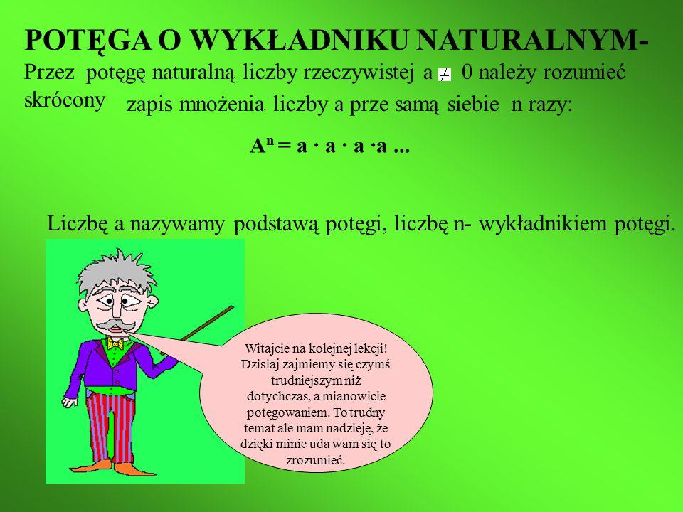 POTĘGA O WYKŁADNIKU NATURALNYM- Przez potęgę naturalną liczby rzeczywistej a 0 należy rozumieć skrócony zapis mnożenia liczby a prze samą siebie n razy: A n = a ∙ a ∙ a ∙a...