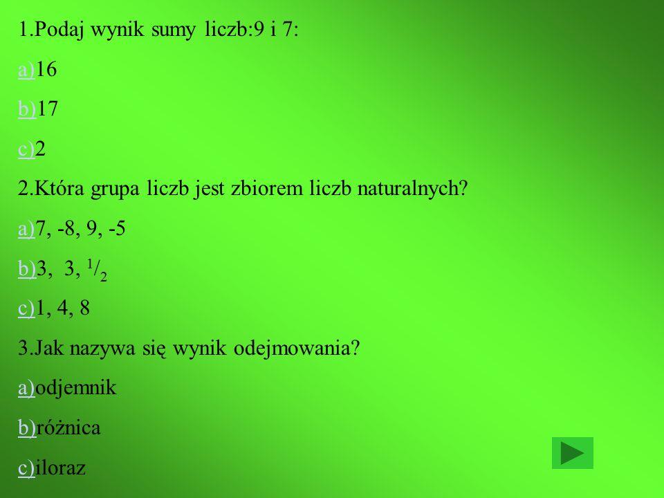 1.Podaj wynik sumy liczb:9 i 7: a)a)16 b)b)17 c)c)2 2.Która grupa liczb jest zbiorem liczb naturalnych.
