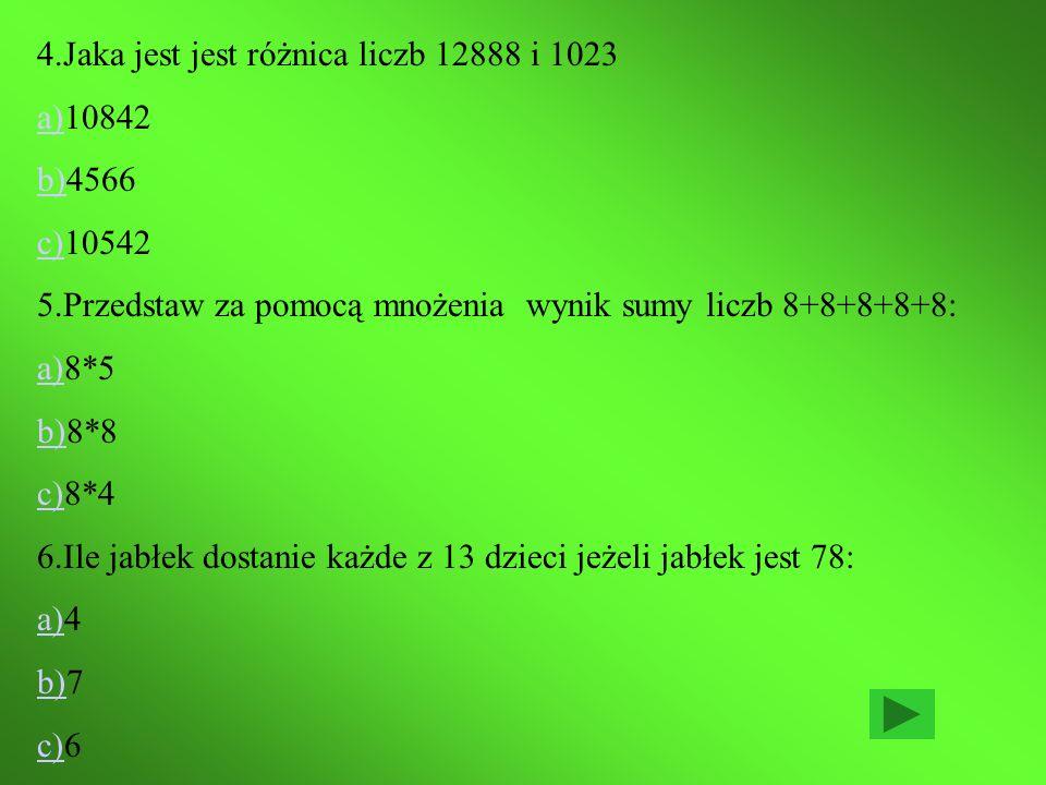 4.Jaka jest jest różnica liczb 12888 i 1023 a)a)10842 b)b)4566 c)c)10542 5.Przedstaw za pomocą mnożenia wynik sumy liczb 8+8+8+8+8: a)a)8*5 b)b)8*8 c)c)8*4 6.Ile jabłek dostanie każde z 13 dzieci jeżeli jabłek jest 78: a)a)4 b)b)7 c)c)6