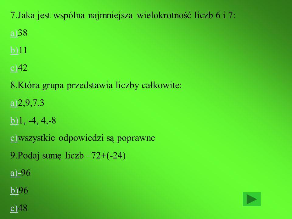 7.Jaka jest wspólna najmniejsza wielokrotność liczb 6 i 7: a)a)38 b)b)11 c)c)42 8.Która grupa przedstawia liczby całkowite: a)a)2,9,7,3 b)b)1, -4, 4,-8 c)c)wszystkie odpowiedzi są poprawne 9.Podaj sumę liczb –72+(-24) a)-a)-96 b)b)96 c)c)48