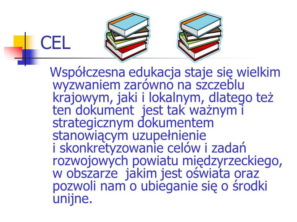 CEL Współczesna edukacja staje się wielkim wyzwaniem zarówno na szczeblu krajowym, jaki i lokalnym, dlatego też ten dokument jest tak ważnym i strategicznym dokumentem stanowiącym uzupełnienie i skonkretyzowanie celów i zadań rozwojowych powiatu międzyrzeckiego, w obszarze jakim jest oświata oraz pozwoli nam o ubieganie się o środki unijne.