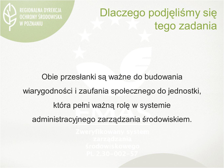 Dlaczego podjęliśmy się tego zadania Obie przesłanki są ważne do budowania wiarygodności i zaufania społecznego do jednostki, która pełni ważną rolę w systemie administracyjnego zarządzania środowiskiem.