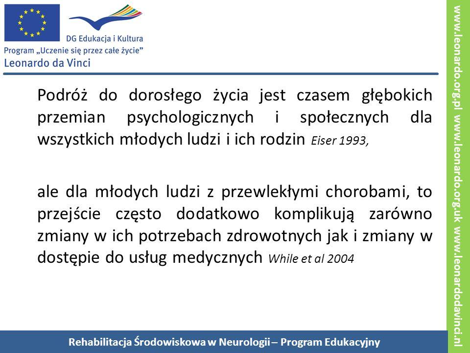 www.leonardo.org.pl www.leonardo.org.uk www.leonardodavinci.nl Podróż do dorosłego życia jest czasem głębokich przemian psychologicznych i społecznych dla wszystkich młodych ludzi i ich rodzin Eiser 1993, ale dla młodych ludzi z przewlekłymi chorobami, to przejście często dodatkowo komplikują zarówno zmiany w ich potrzebach zdrowotnych jak i zmiany w dostępie do usług medycznych While et al 2004 Rehabilitacja Środowiskowa w Neurologii – Program Edukacyjny