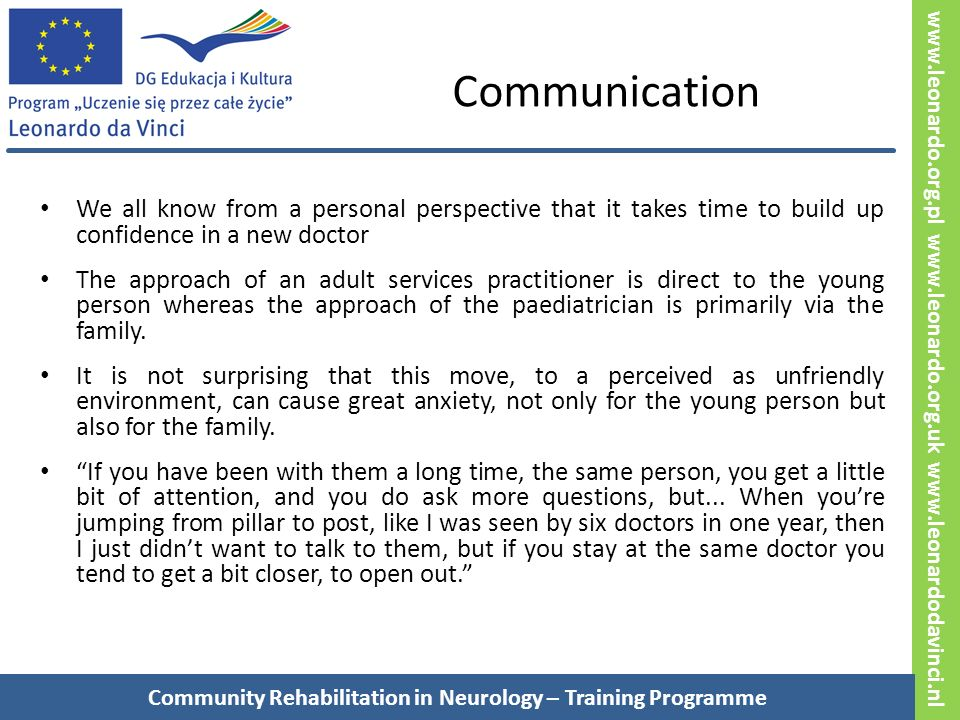 www.leonardo.org.pl www.leonardo.org.uk www.leonardodavinci.nl Communication We all know from a personal perspective that it takes time to build up confidence in a new doctor The approach of an adult services practitioner is direct to the young person whereas the approach of the paediatrician is primarily via the family.