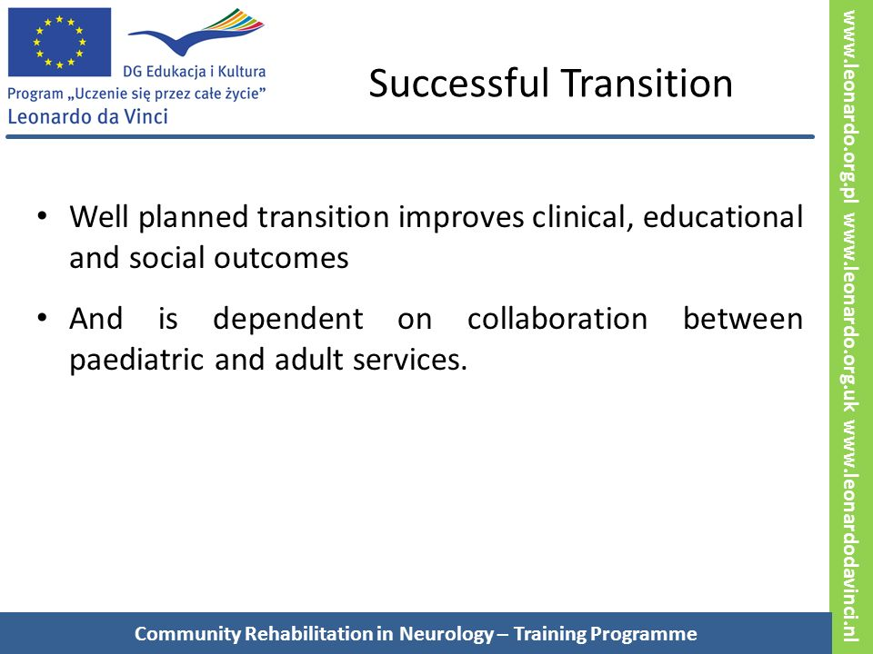www.leonardo.org.pl www.leonardo.org.uk www.leonardodavinci.nl Successful Transition Well planned transition improves clinical, educational and social outcomes And is dependent on collaboration between paediatric and adult services.