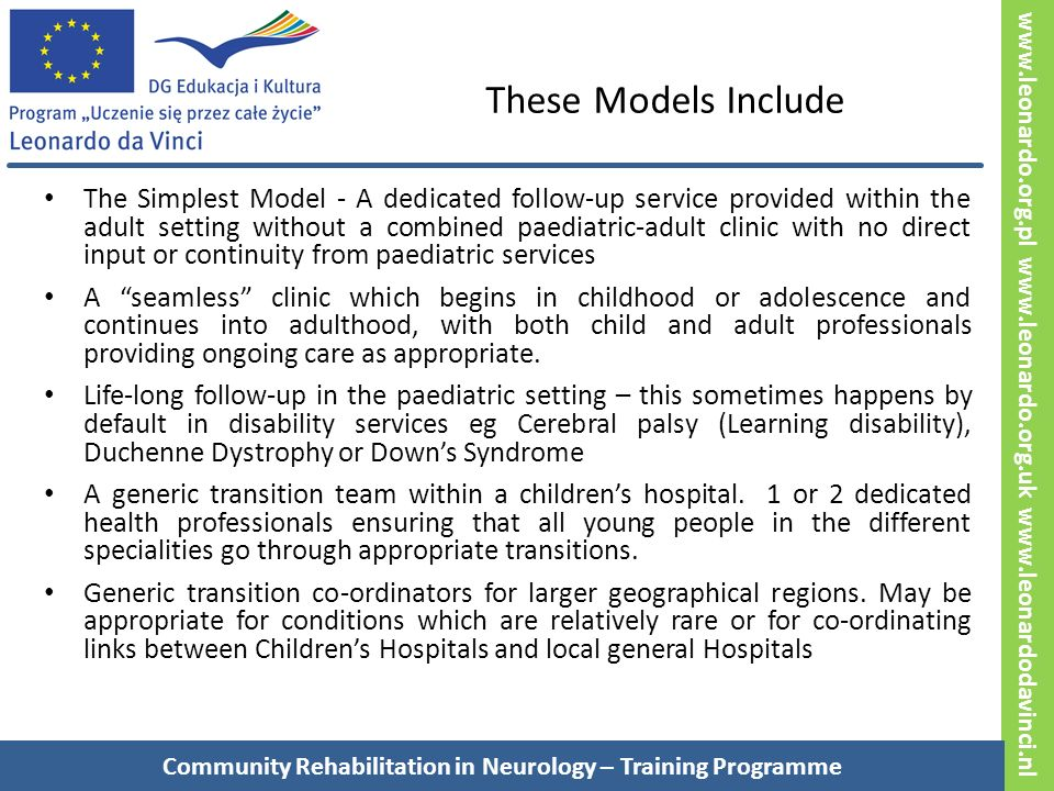 www.leonardo.org.pl www.leonardo.org.uk www.leonardodavinci.nl These Models Include The Simplest Model - A dedicated follow-up service provided within the adult setting without a combined paediatric-adult clinic with no direct input or continuity from paediatric services A seamless clinic which begins in childhood or adolescence and continues into adulthood, with both child and adult professionals providing ongoing care as appropriate.