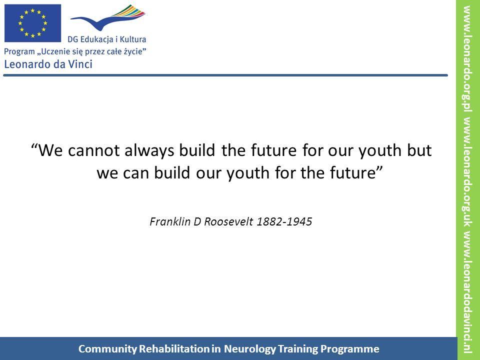 www.leonardo.org.pl www.leonardo.org.uk www.leonardodavinci.nl Nie zawsze możemy budować przyszłość dla naszej młodzieży ale możemy budować naszą młodzież dla przyszłości Franklin D Roosevelt 1882-1945 Rehabilitacja Środowiskowa w Neurologii – Program Edukacyjny