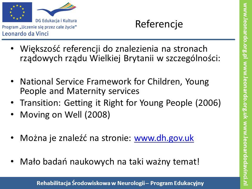 www.leonardo.org.pl www.leonardo.org.uk www.leonardodavinci.nl Referencje Większość referencji do znalezienia na stronach rządowych rządu Wielkiej Brytanii w szczególności: National Service Framework for Children, Young People and Maternity services Transition: Getting it Right for Young People (2006) Moving on Well (2008) Można je znaleźć na stronie: www.dh.gov.ukwww.dh.gov.uk Mało badań naukowych na taki ważny temat.