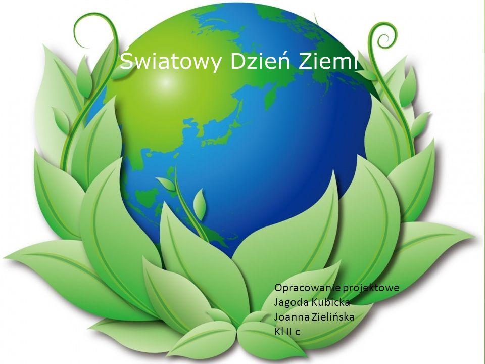 Światowy Dzień Ziemi Opracowanie projektowe Jagoda Kubicka Joanna Zielińska Kl II c