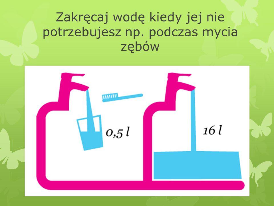 Zakręcaj wodę kiedy jej nie potrzebujesz np. podczas mycia zębów