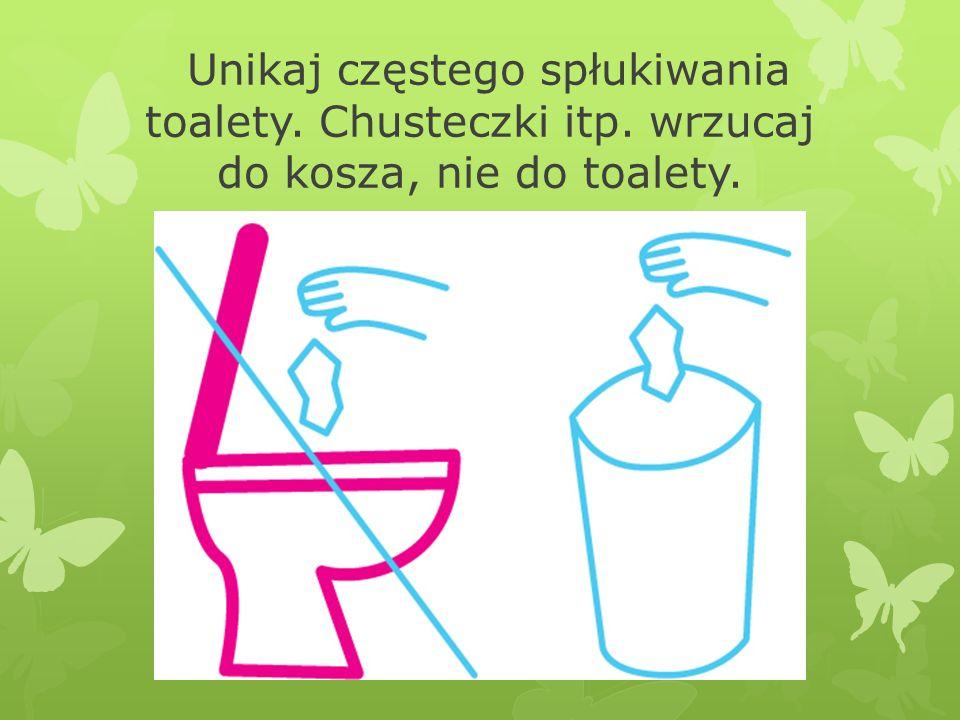 Unikaj częstego spłukiwania toalety. Chusteczki itp. wrzucaj do kosza, nie do toalety.