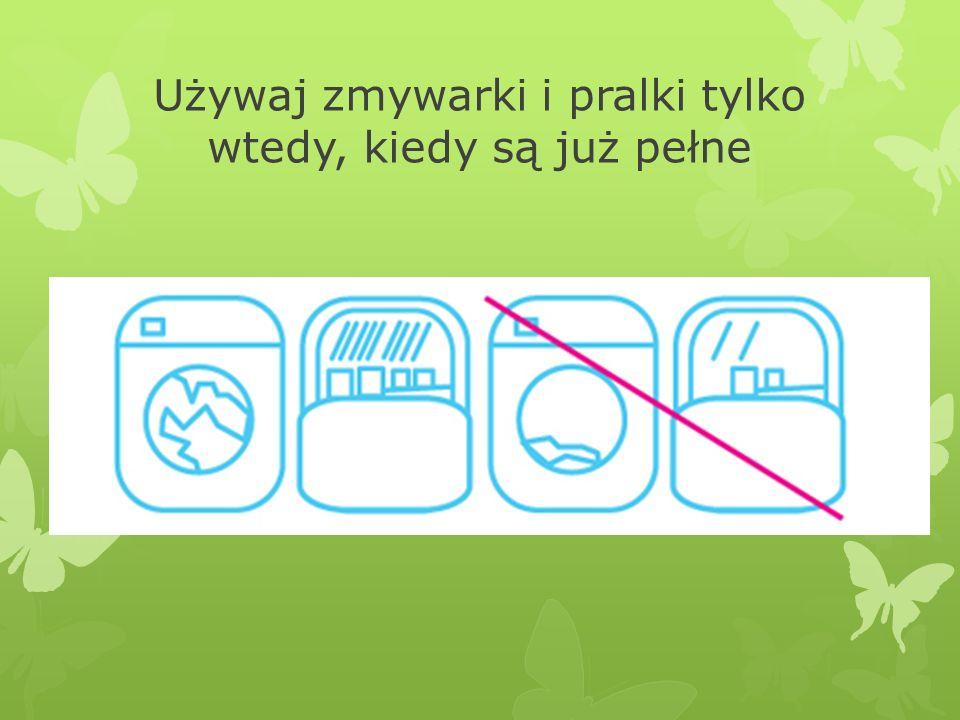 Używaj zmywarki i pralki tylko wtedy, kiedy są już pełne