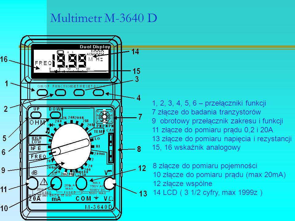 Multimetr M-3640 D 1, 2, 3, 4, 5, 6 – przełączniki funkcji 7 złącze do badania tranzystorów 9 obrotowy przełącznik zakresu i funkcji 11 złącze do pomiaru prądu 0,2 i 20A 13 złącze do pomiaru napięcia i rezystancji 15, 16 wskaźnik analogowy 8 złącze do pomiaru pojemności 10 złącze do pomiaru prądu (max 20mA) 12 złącze wspólne 14 LCD ( 3 1/2 cyfry, max 1999z )