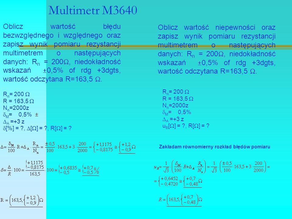 Multimetr M3640 Oblicz wartość błędu bezwzględnego i względnego oraz zapisz wynik pomiaru rezystancji multimetrem o następujących danych: R n = 200 , niedokładność wskazań  0,5% of rdg +3dgts, wartość odczytana R=163,5 .