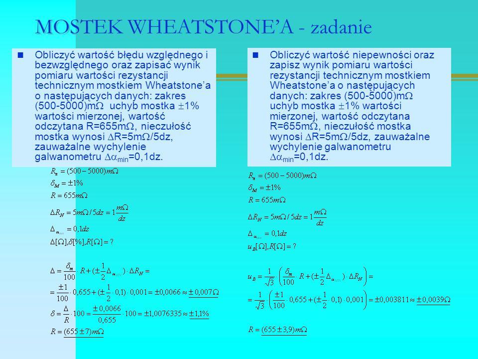 MOSTEK WHEATSTONE'A - zadanie Obliczyć wartość błędu względnego i bezwzględnego oraz zapisać wynik pomiaru wartości rezystancji technicznym mostkiem Wheatstone'a o następujących danych: zakres (500-5000)m  uchyb mostka  1% wartości mierzonej, wartość odczytana R=655m , nieczułość mostka wynosi  R=5m  /5dz, zauważalne wychylenie galwanometru  min =0,1dz.