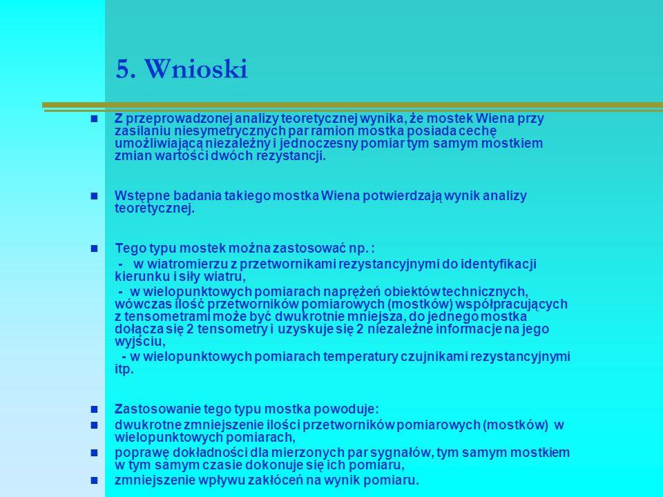 5. Wnioski Z przeprowadzonej analizy teoretycznej wynika, że mostek Wiena przy zasilaniu niesymetrycznych par ramion mostka posiada cechę umożliwiając