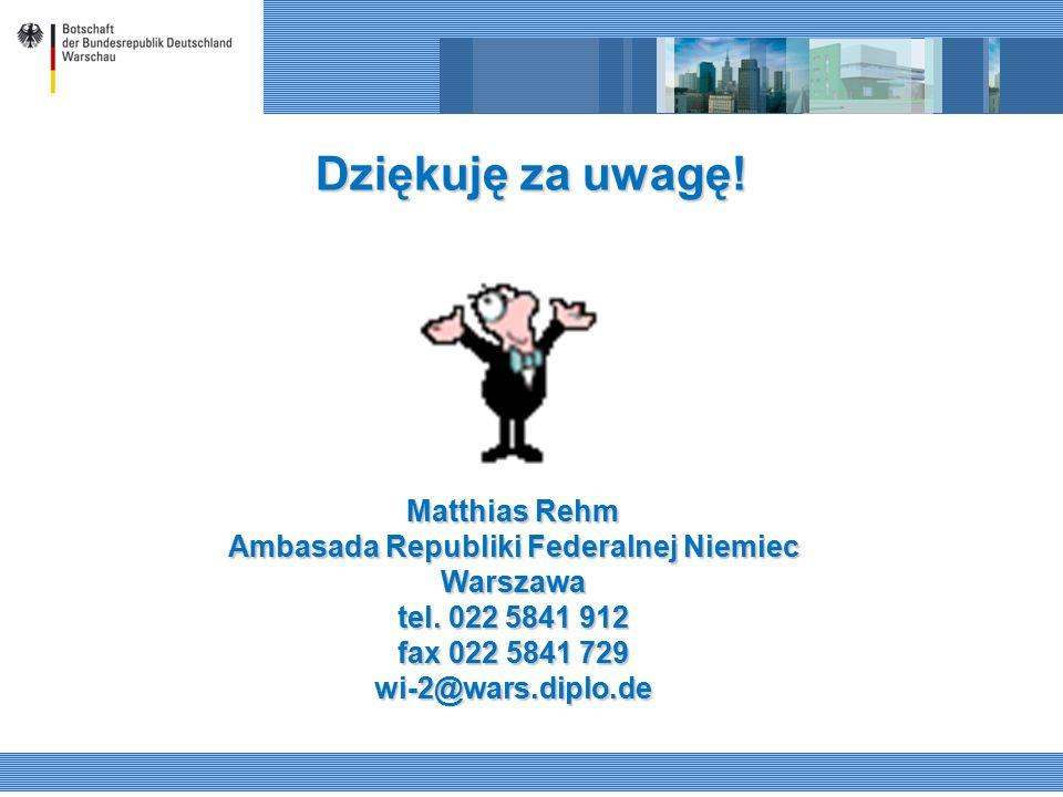 Dziękuję za uwagę! Matthias Rehm Ambasada Republiki Federalnej Niemiec Warszawa tel. 022 5841 912 fax 022 5841 729 wi-2@wars.diplo.de