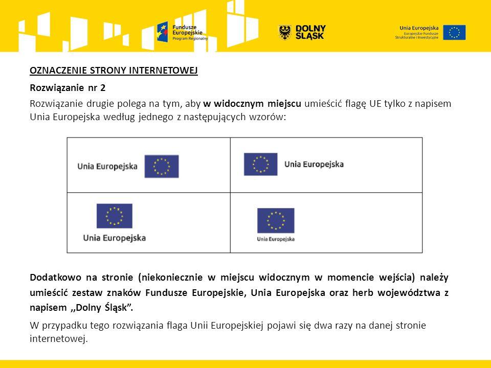 OZNACZENIE STRONY INTERNETOWEJ Rozwiązanie nr 2 Rozwiązanie drugie polega na tym, aby w widocznym miejscu umieścić flagę UE tylko z napisem Unia Europejska według jednego z następujących wzorów: Dodatkowo na stronie (niekoniecznie w miejscu widocznym w momencie wejścia) należy umieścić zestaw znaków Fundusze Europejskie, Unia Europejska oraz herb województwa z napisem,,Dolny Śląsk .