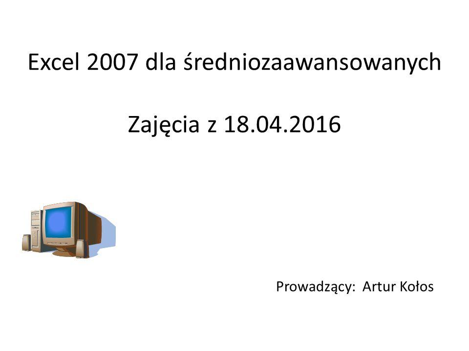 Excel 2007 dla średniozaawansowanych Zajęcia z 18.04.2016 Prowadzący: Artur Kołos