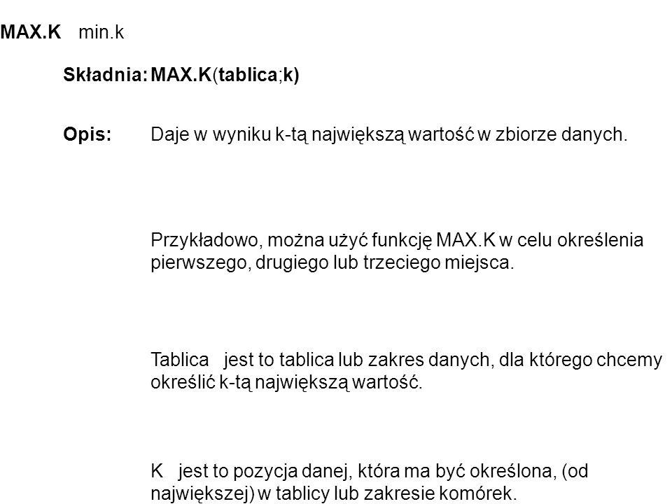 MAX.K min.k Składnia:MAX.K(tablica;k) Opis:Daje w wyniku k-tą największą wartość w zbiorze danych.