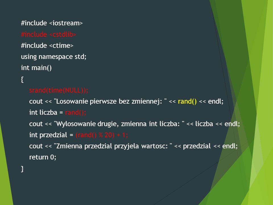 #include using namespace std; int main() { srand(time(NULL)); cout << Losowanie pierwsze bez zmiennej: << rand() << endl; int liczba = rand(); cout << Wylosowanie drugie, zmienna int liczba: << liczba << endl; int przedzial = (rand() % 20) + 1; cout << Zmienna przedzial przyjela wartosc: << przedzial << endl; return 0; }