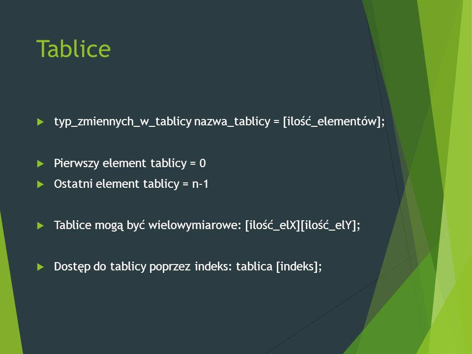 Tablice  typ_zmiennych_w_tablicy nazwa_tablicy = [ilość_elementów];  Pierwszy element tablicy = 0  Ostatni element tablicy = n-1  Tablice mogą być wielowymiarowe: [ilość_elX][ilość_elY];  Dostęp do tablicy poprzez indeks: tablica [indeks];
