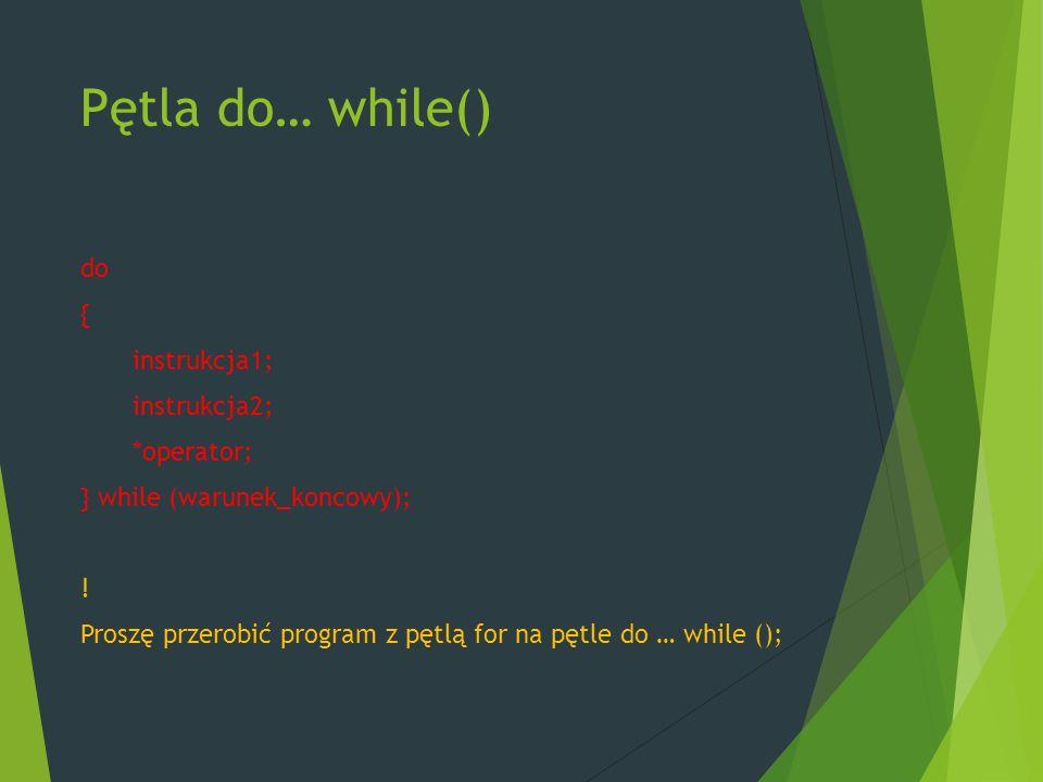 Pętla do… while() do { instrukcja1; instrukcja2; *operator; } while (warunek_koncowy); .