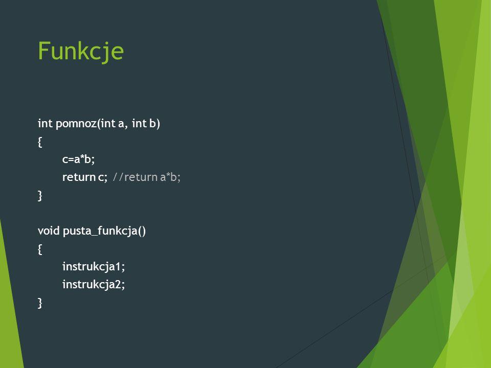 Funkcje int pomnoz(int a, int b) { c=a*b; return c; //return a*b; } void pusta_funkcja() { instrukcja1; instrukcja2; }