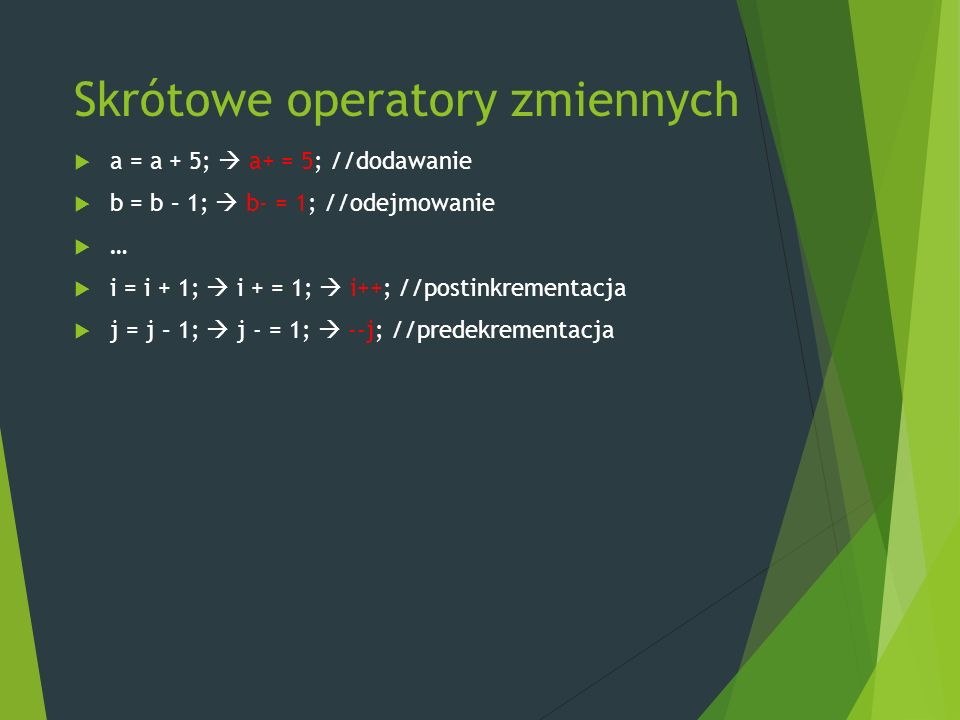 Skrótowe operatory zmiennych  a = a + 5;  a+ = 5; //dodawanie  b = b – 1;  b- = 1; //odejmowanie  …  i = i + 1;  i + = 1;  i++; //postinkrementacja  j = j – 1;  j - = 1;  --j; //predekrementacja