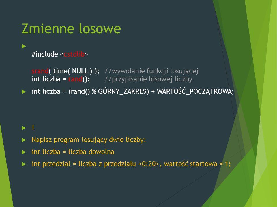 Zmienne losowe  #include srand( time( NULL ) ); //wywołanie funkcji losującej int liczba = rand(); //przypisanie losowej liczby  int liczba = (rand() % GÓRNY_ZAKRES) + WARTOŚĆ_POCZĄTKOWA;  .