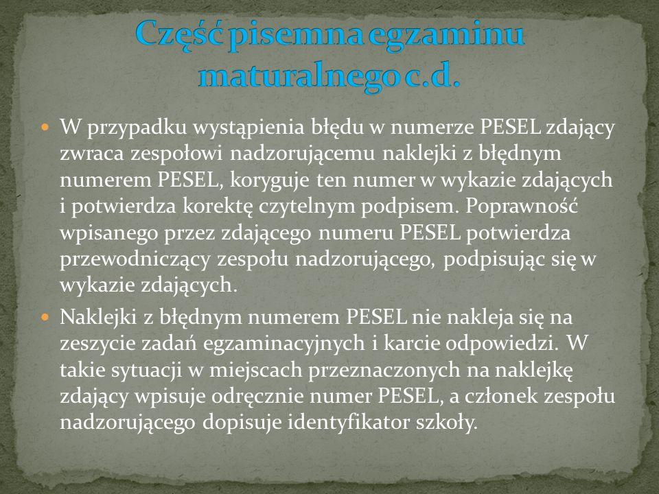 W przypadku wystąpienia błędu w numerze PESEL zdający zwraca zespołowi nadzorującemu naklejki z błędnym numerem PESEL, koryguje ten numer w wykazie zdających i potwierdza korektę czytelnym podpisem.
