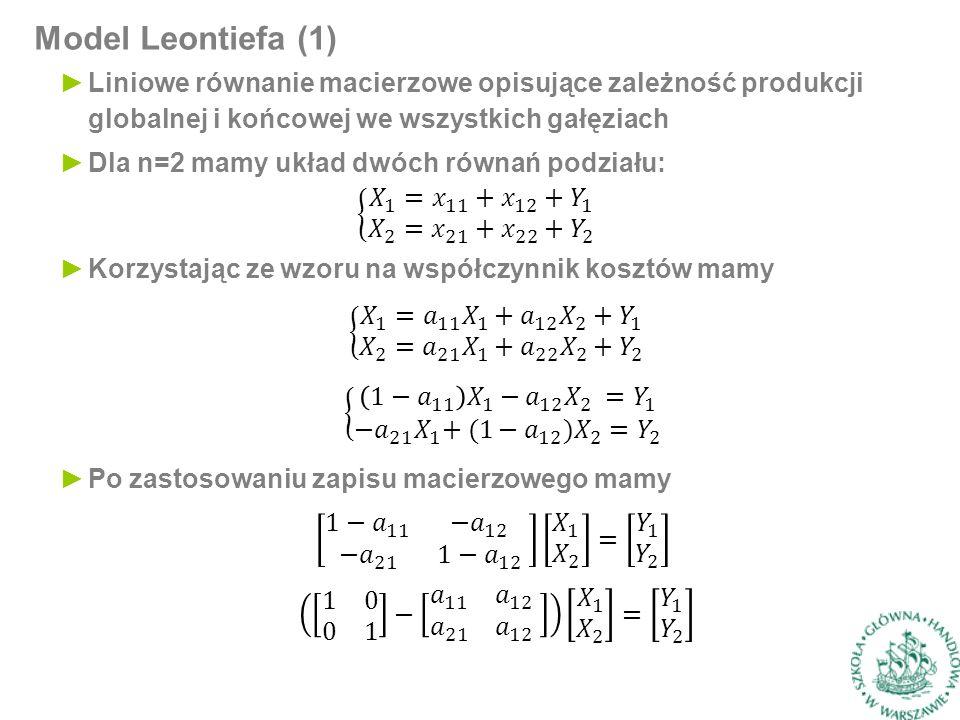 Model Leontiefa (1) ►Liniowe równanie macierzowe opisujące zależność produkcji globalnej i końcowej we wszystkich gałęziach ►Dla n=2 mamy układ dwóch równań podziału: ►Korzystając ze wzoru na współczynnik kosztów mamy ►Po zastosowaniu zapisu macierzowego mamy