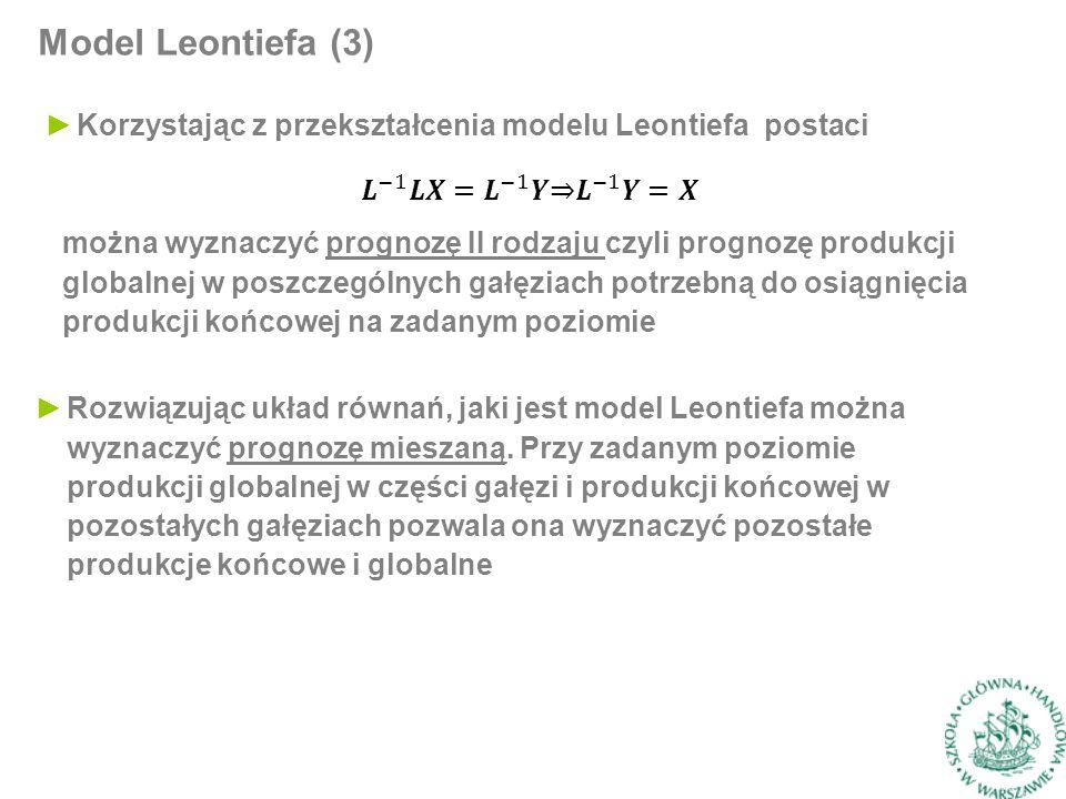 Model Leontiefa (3) ►Korzystając z przekształcenia modelu Leontiefa postaci można wyznaczyć prognozę II rodzaju czyli prognozę produkcji globalnej w poszczególnych gałęziach potrzebną do osiągnięcia produkcji końcowej na zadanym poziomie ►Rozwiązując układ równań, jaki jest model Leontiefa można wyznaczyć prognozę mieszaną.